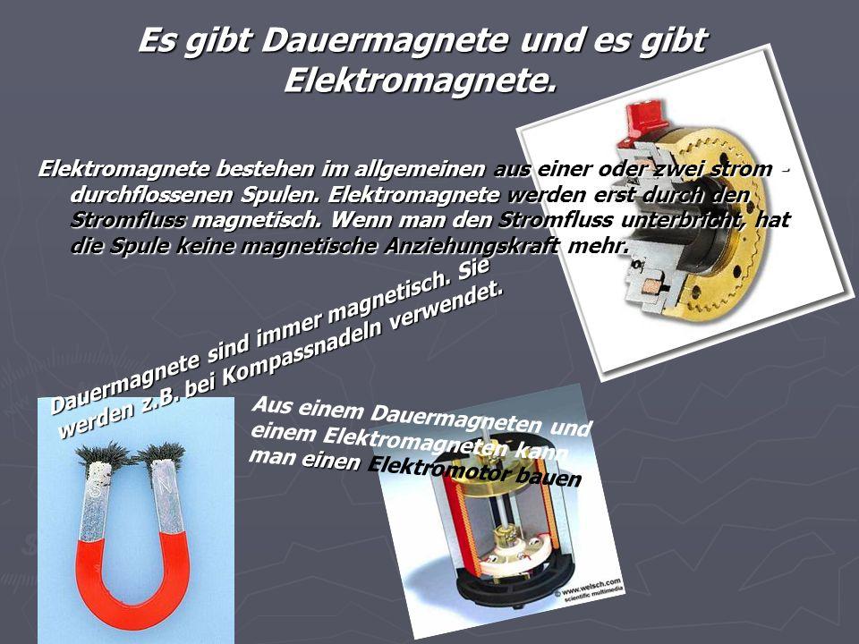 Es gibt Dauermagnete und es gibt Elektromagnete.