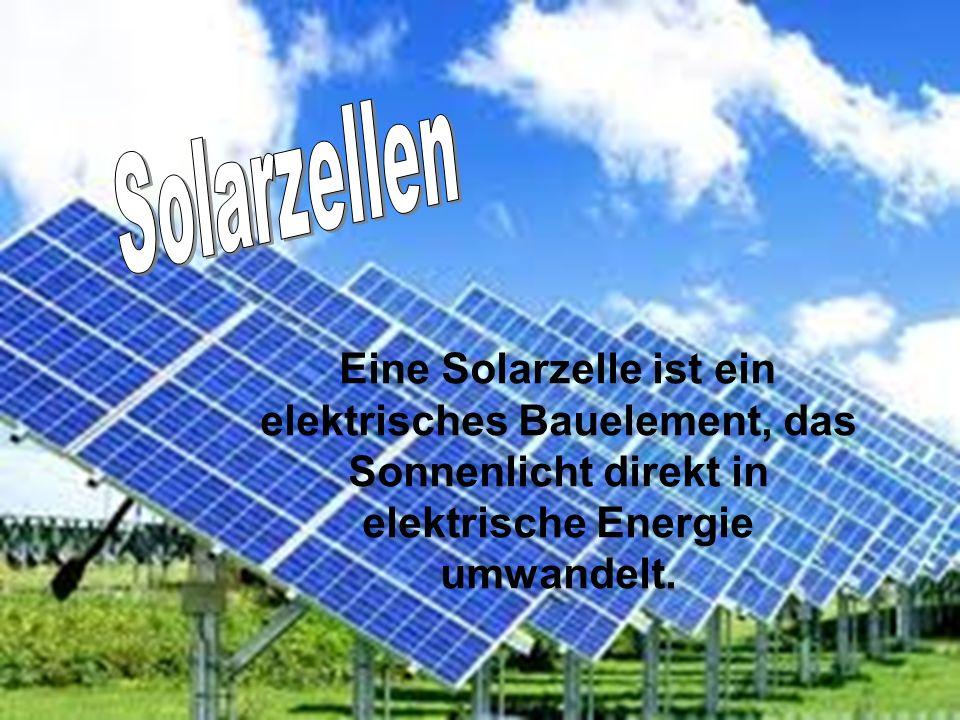 Solarzellen Eine Solarzelle ist ein elektrisches Bauelement, das Sonnenlicht direkt in elektrische Energie umwandelt.
