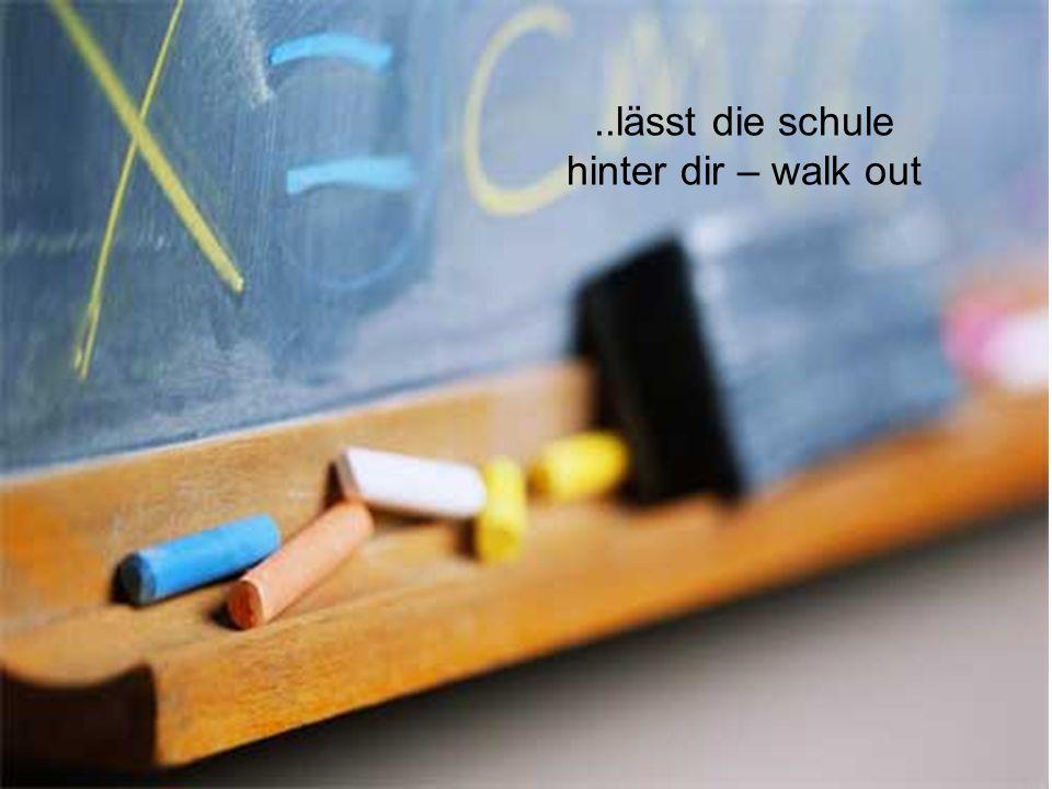 ..lässt die schule hinter dir – walk out