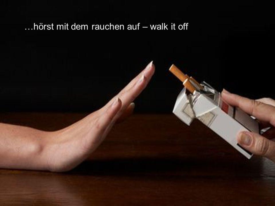 …hörst mit dem rauchen auf – walk it off