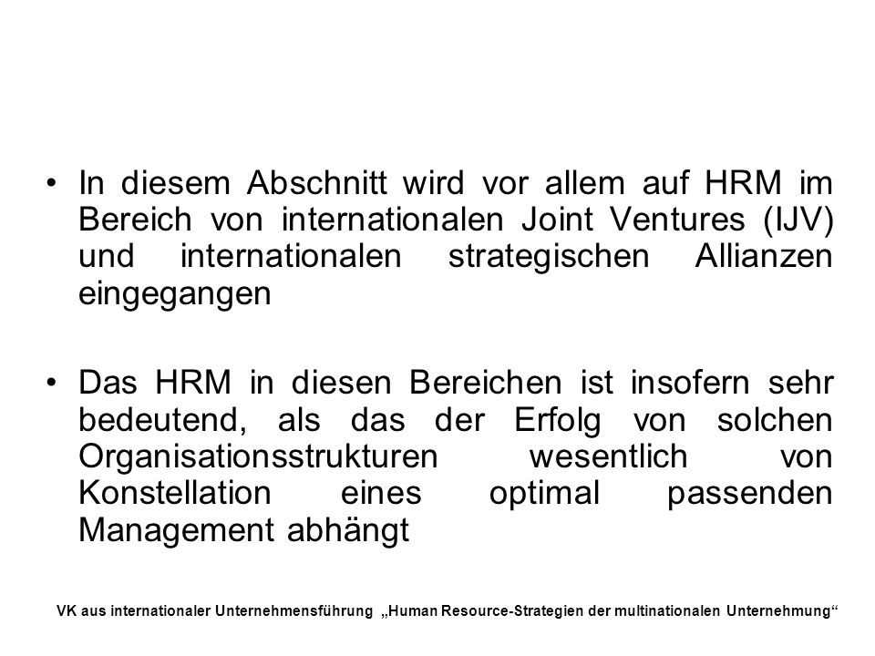 In diesem Abschnitt wird vor allem auf HRM im Bereich von internationalen Joint Ventures (IJV) und internationalen strategischen Allianzen eingegangen