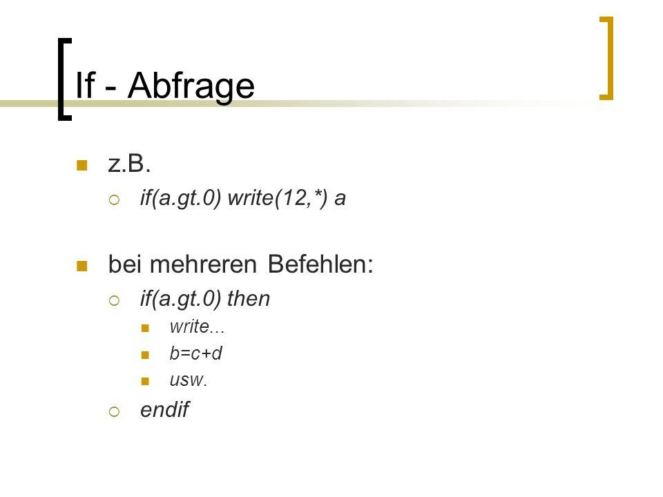 If - Abfrage z.B. bei mehreren Befehlen: if(a.gt.0) write(12,*) a