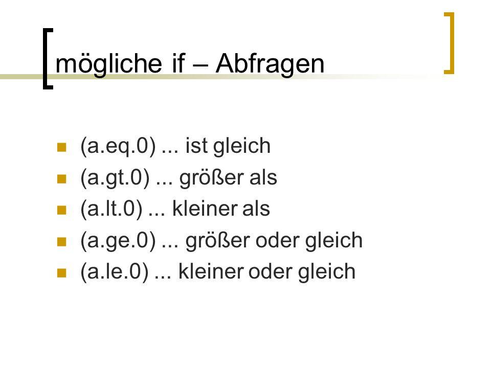 mögliche if – Abfragen (a.eq.0) ... ist gleich (a.gt.0) ... größer als