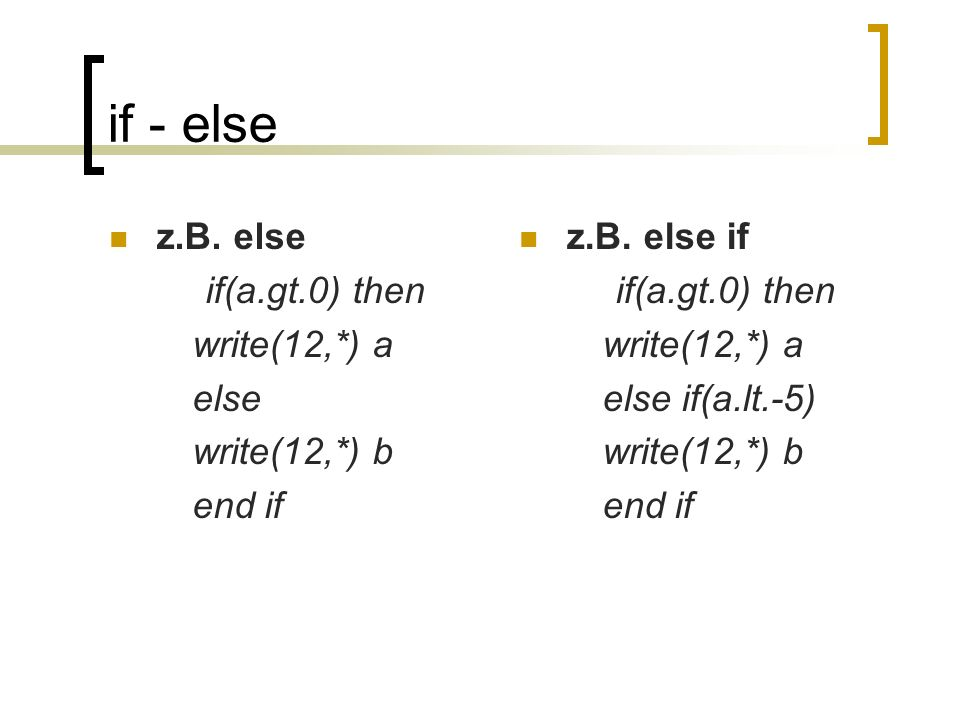 if - else z.B. else if(a.gt.0) then write(12,*) a else write(12,*) b