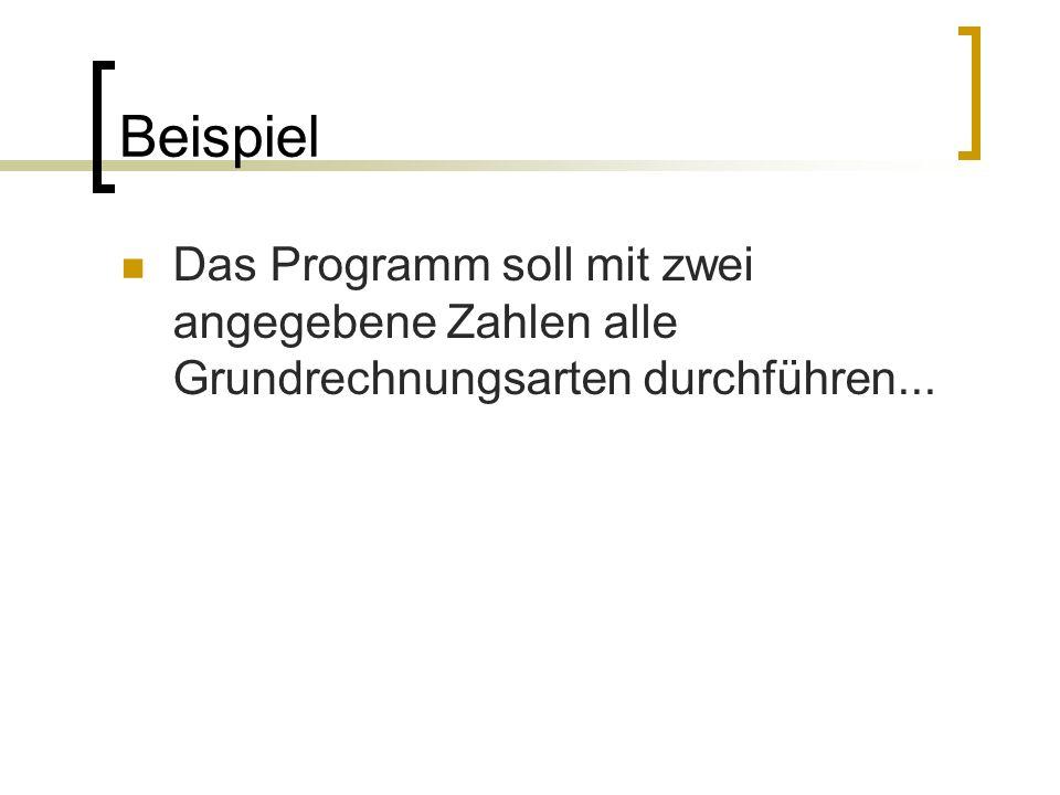 Beispiel Das Programm soll mit zwei angegebene Zahlen alle Grundrechnungsarten durchführen...