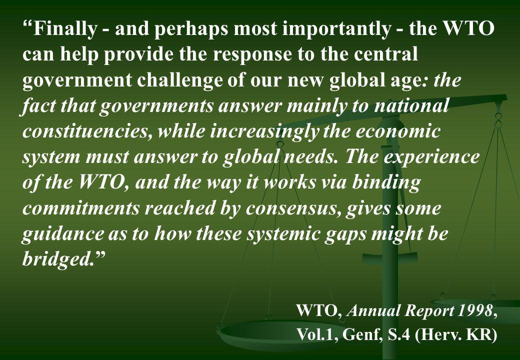 Finally - and perhaps most importantly - the WTO can help provide the response to the central government challenge of our new global age: the fact that governments answer mainly to national constituencies, while increasingly the economic system must answer to global needs. The experience of the WTO, and the way it works via binding commitments reached by consensus, gives some guidance as to how these systemic gaps might be bridged.