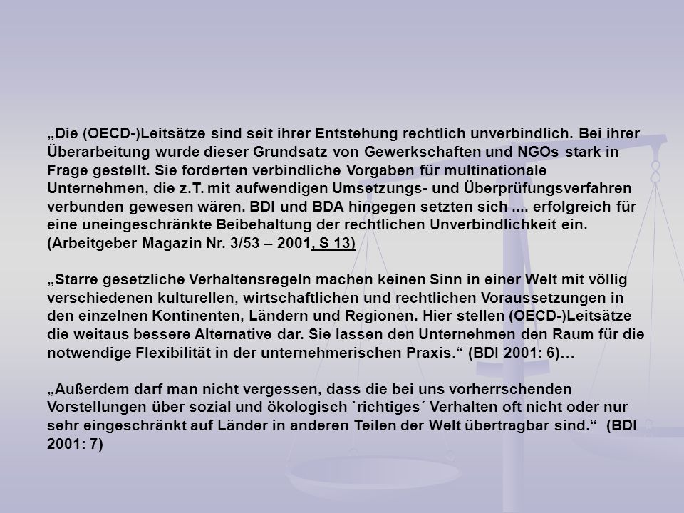 """""""Die (OECD-)Leitsätze sind seit ihrer Entstehung rechtlich unverbindlich. Bei ihrer Überarbeitung wurde dieser Grundsatz von Gewerkschaften und NGOs stark in Frage gestellt. Sie forderten verbindliche Vorgaben für multinationale Unternehmen, die z.T. mit aufwendigen Umsetzungs- und Überprüfungsverfahren verbunden gewesen wären. BDI und BDA hingegen setzten sich .... erfolgreich für eine uneingeschränkte Beibehaltung der rechtlichen Unverbindlichkeit ein. (Arbeitgeber Magazin Nr. 3/53 – 2001, S 13)"""