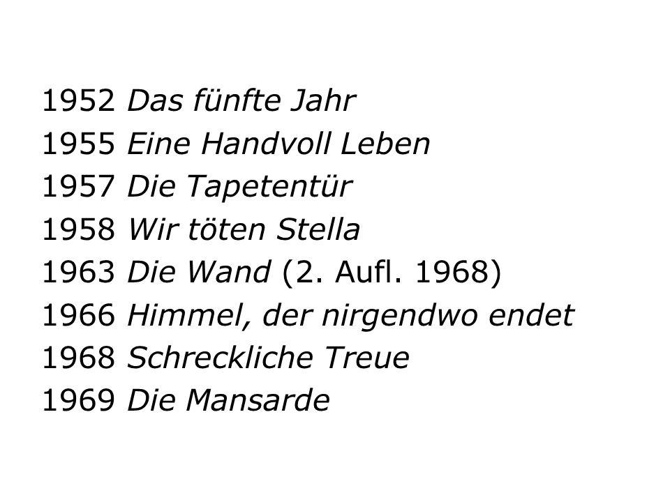 1952 Das fünfte Jahr 1955 Eine Handvoll Leben. 1957 Die Tapetentür. 1958 Wir töten Stella. 1963 Die Wand (2. Aufl. 1968)