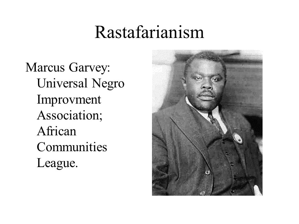 Rastafarianism Marcus Garvey: Universal Negro Improvment Association; African Communities League.