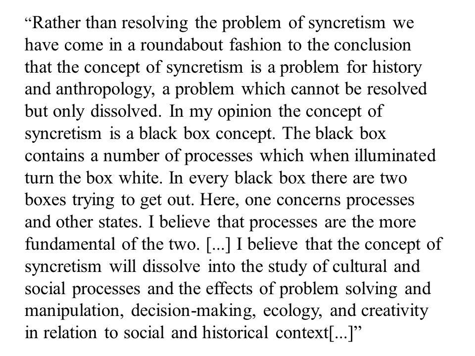 Rather than resolving the problem of syncretism we have come in a roundabout fashion to the conclusion that the concept of syncretism is a problem for history and anthropology, a problem which cannot be resolved but only dissolved.