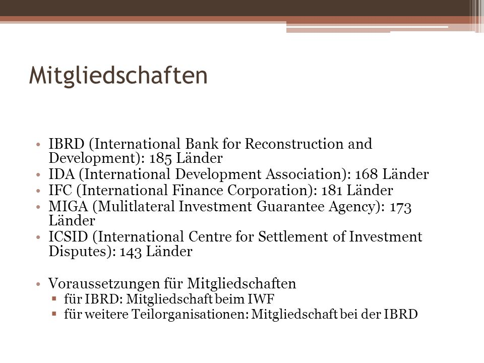 Mitgliedschaften IBRD (International Bank for Reconstruction and Development): 185 Länder. IDA (International Development Association): 168 Länder.