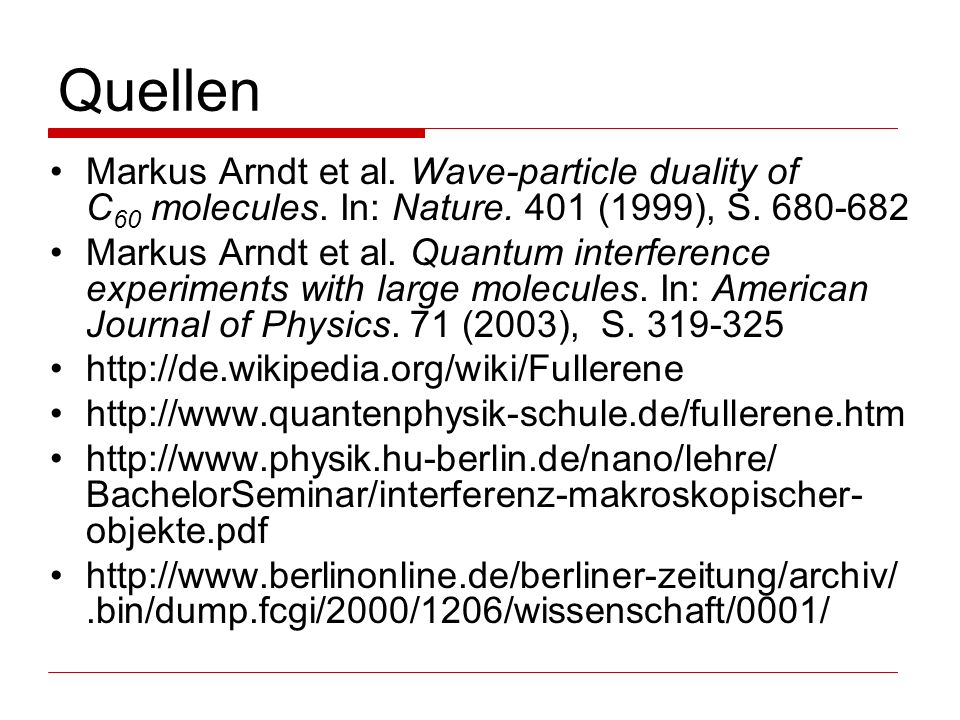 Quellen Markus Arndt et al. Wave-particle duality of C60 molecules. In: Nature. 401 (1999), S. 680-682.