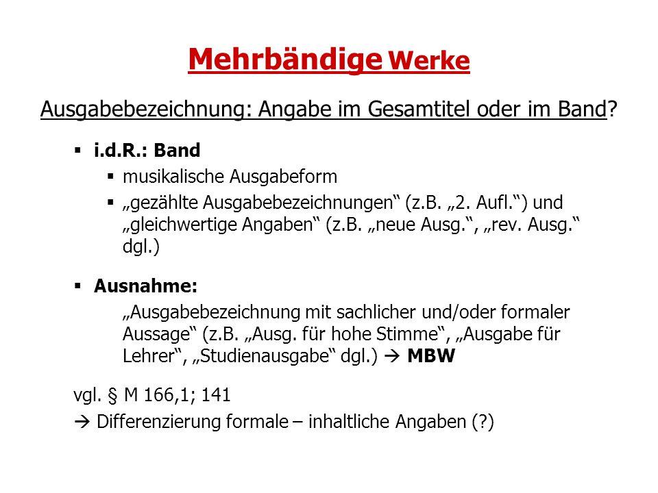 Mehrbändige Werke Ausgabebezeichnung: Angabe im Gesamtitel oder im Band i.d.R.: Band. musikalische Ausgabeform.