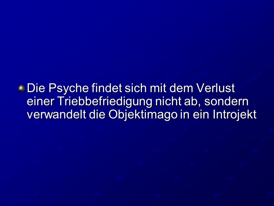 Die Psyche findet sich mit dem Verlust einer Triebbefriedigung nicht ab, sondern verwandelt die Objektimago in ein Introjekt