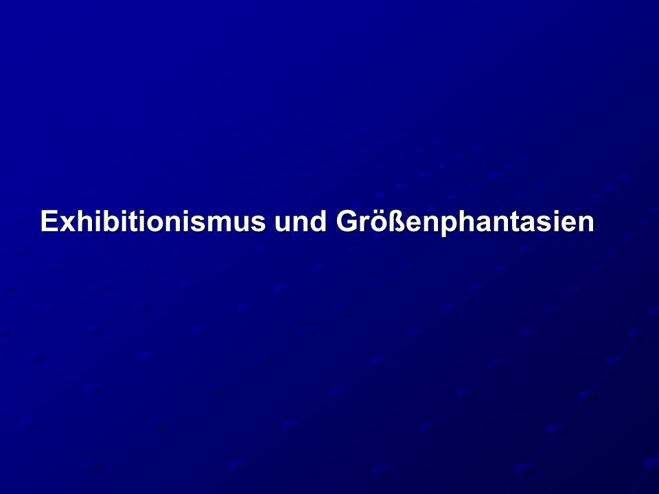 Exhibitionismus und Größenphantasien