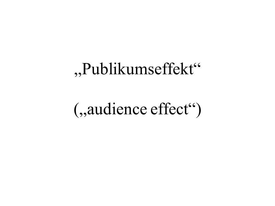 """Publikumseffekt (""audience effect )"