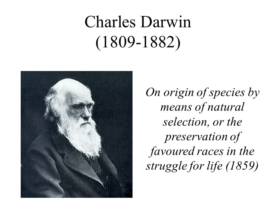 Charles Darwin ( ) On origin of species by means of natural selection, or the preservation of favoured races in the struggle for life (1859)