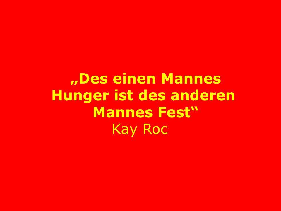 """""""Des einen Mannes Hunger ist des anderen Mannes Fest Kay Roc"""