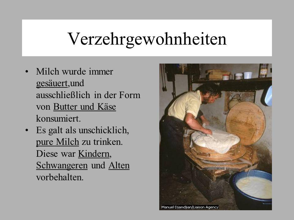 Verzehrgewohnheiten Milch wurde immer gesäuert,und ausschließlich in der Form von Butter und Käse konsumiert.