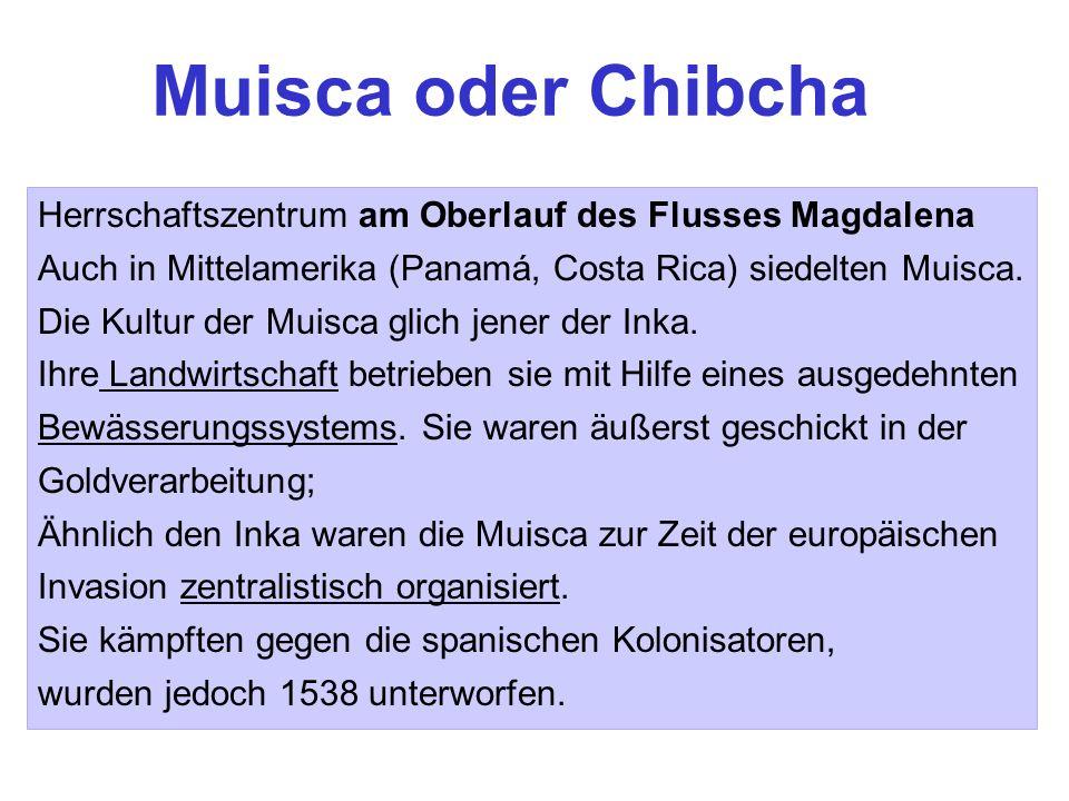 Muisca oder ChibchaHerrschaftszentrum am Oberlauf des Flusses Magdalena. Auch in Mittelamerika (Panamá, Costa Rica) siedelten Muisca.