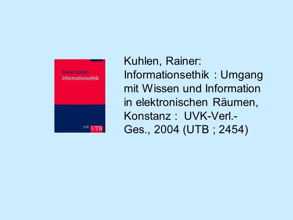Kuhlen, Rainer: Informationsethik : Umgang mit Wissen und Information in elektronischen Räumen, Konstanz : UVK-Verl.-Ges., 2004 (UTB ; 2454)