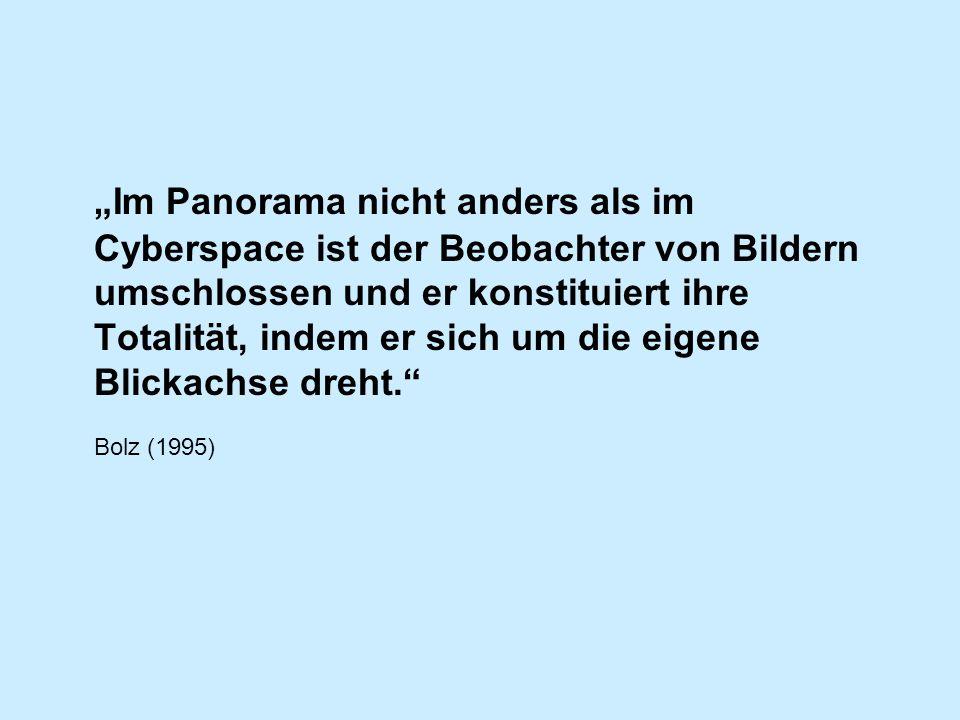 """""""Im Panorama nicht anders als im Cyberspace ist der Beobachter von Bildern umschlossen und er konstituiert ihre Totalität, indem er sich um die eigene Blickachse dreht."""