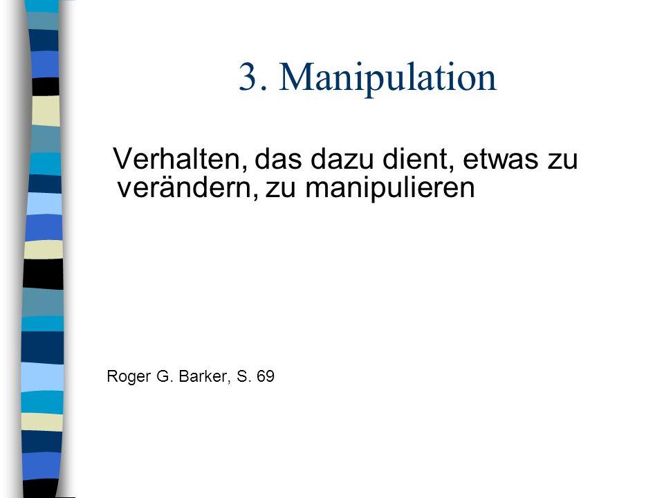 3. Manipulation Verhalten, das dazu dient, etwas zu verändern, zu manipulieren.