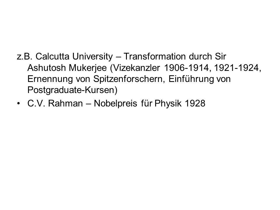 z.B. Calcutta University – Transformation durch Sir Ashutosh Mukerjee (Vizekanzler 1906-1914, 1921-1924, Ernennung von Spitzenforschern, Einführung von Postgraduate-Kursen)