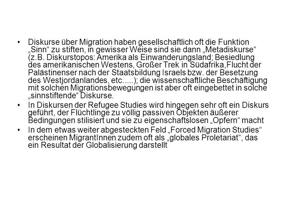 """Diskurse über Migration haben gesellschaftlich oft die Funktion """"Sinn zu stiften, in gewisser Weise sind sie dann """"Metadiskurse (z.B. Diskurstopos: Amerika als Einwanderungsland; Besiedlung des amerikanischen Westens, Großer Trek in Südafrika,Flucht der Palästinenser nach der Staatsbildung Israels bzw. der Besetzung des Westjordanlandes, etc.....); die wissenschaftliche Beschäftigung mit solchen Migrationsbewegungen ist aber oft eingebettet in solche """"sinnstiftende Diskurse."""