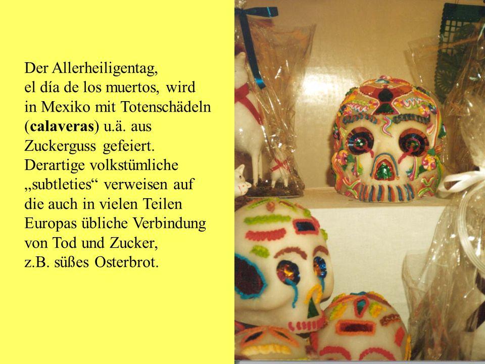 Der Allerheiligentag, el día de los muertos, wird. in Mexiko mit Totenschädeln. (calaveras) u.ä. aus.