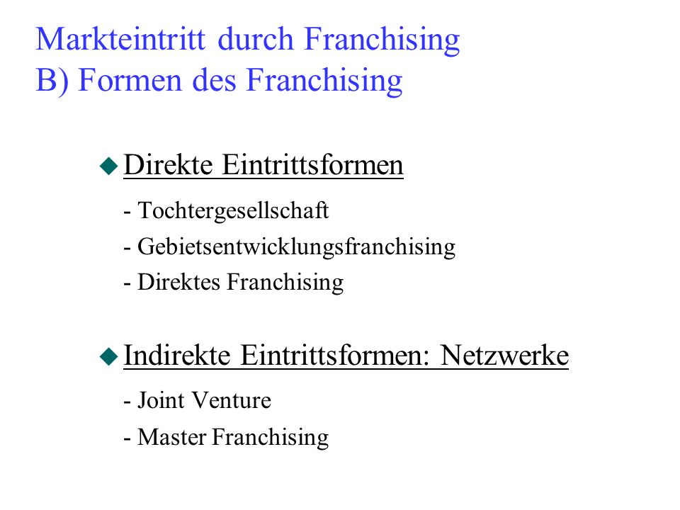 Markteintritt durch Franchising B) Formen des Franchising