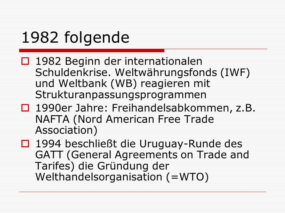 1982 folgende 1982 Beginn der internationalen Schuldenkrise. Weltwährungsfonds (IWF) und Weltbank (WB) reagieren mit Strukturanpassungsprogrammen.