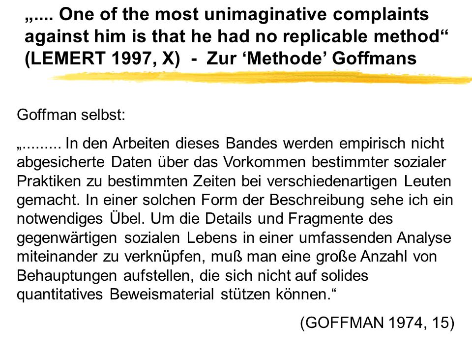 """.... One of the most unimaginative complaints against him is that he had no replicable method (LEMERT 1997, X) - Zur 'Methode' Goffmans"