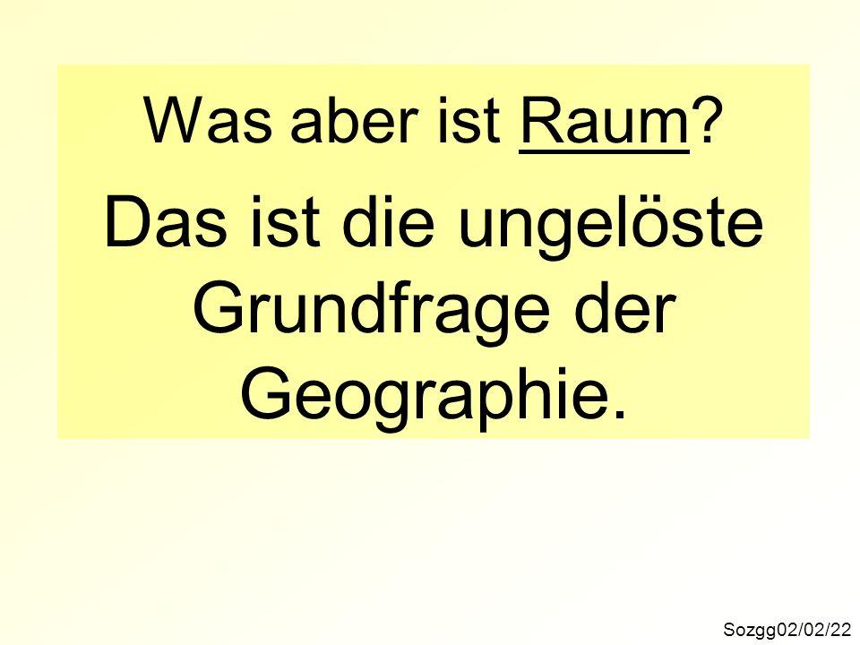 Das ist die ungelöste Grundfrage der Geographie. Was aber ist Raum