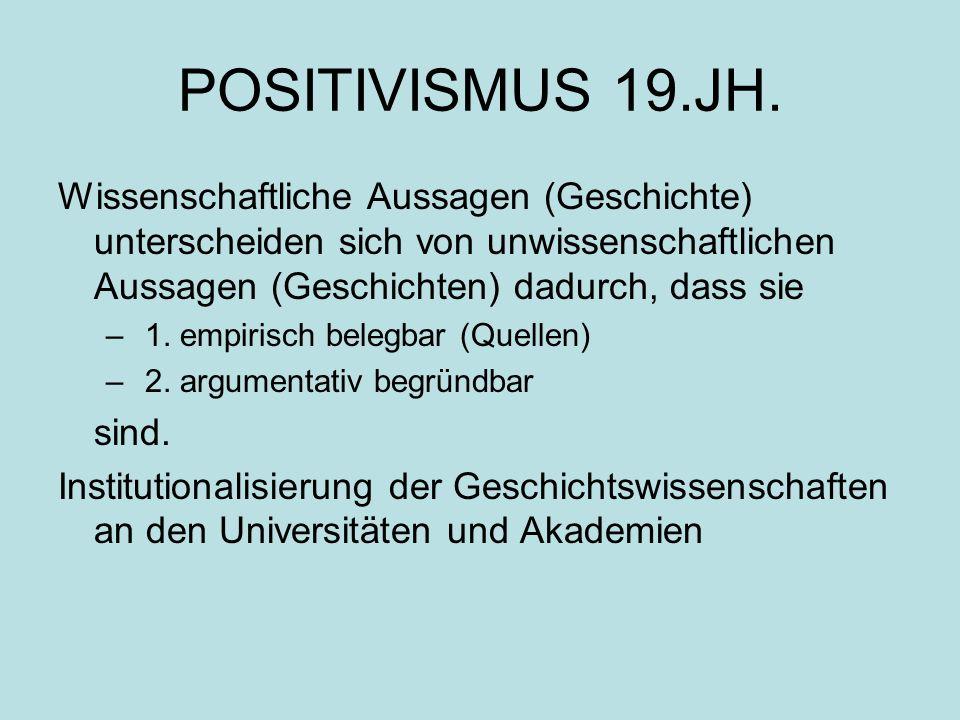POSITIVISMUS 19.JH. Wissenschaftliche Aussagen (Geschichte) unterscheiden sich von unwissenschaftlichen Aussagen (Geschichten) dadurch, dass sie.
