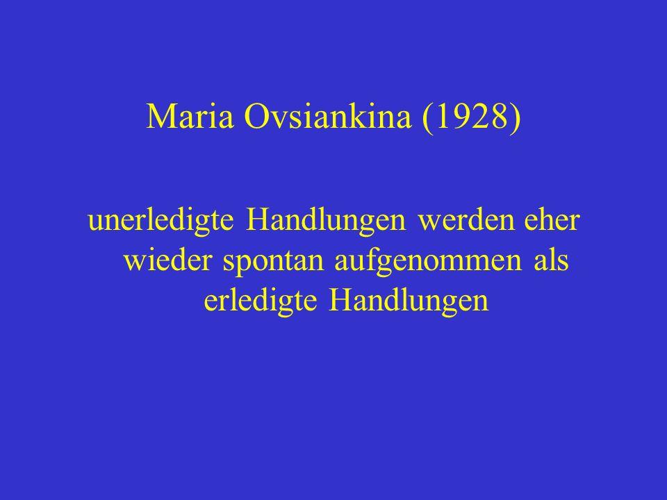 Maria Ovsiankina (1928) unerledigte Handlungen werden eher wieder spontan aufgenommen als erledigte Handlungen.