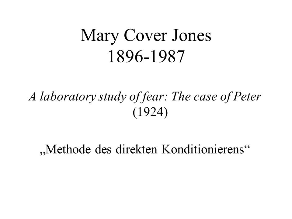 "Mary Cover Jones 1896-1987 A laboratory study of fear: The case of Peter (1924) ""Methode des direkten Konditionierens"