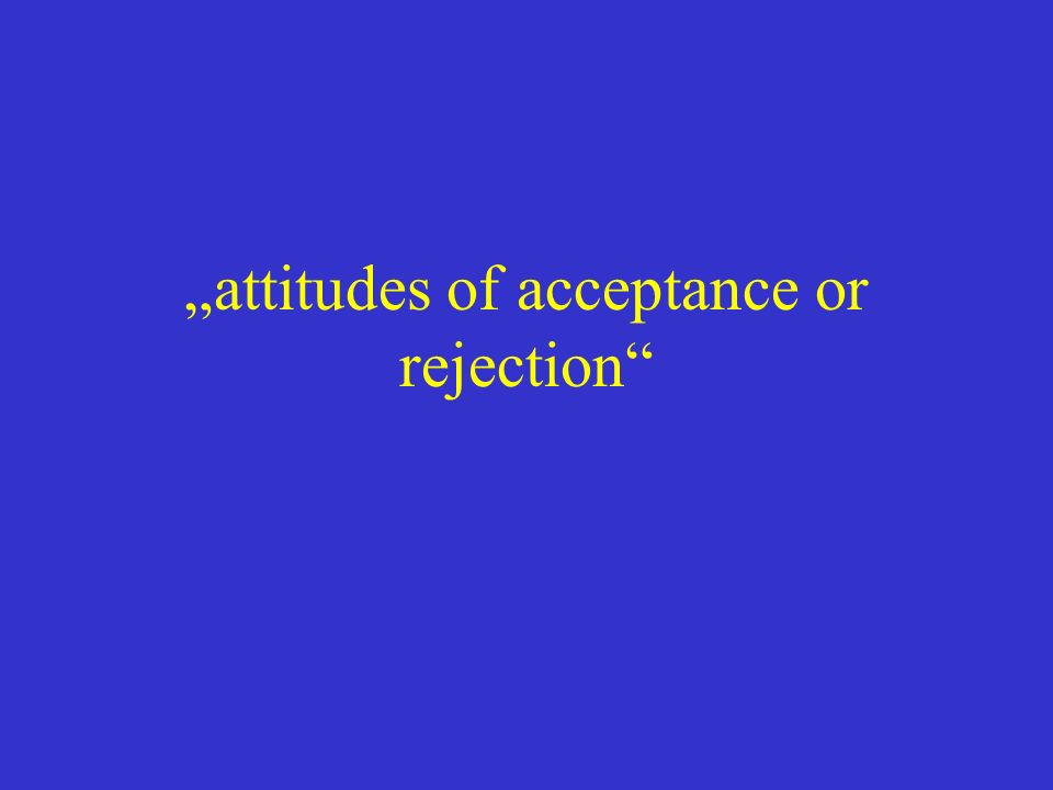 """attitudes of acceptance or rejection"