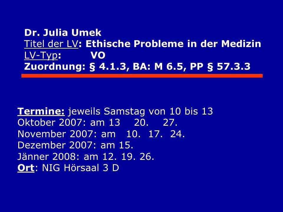 Dr. Julia Umek Titel der LV: Ethische Probleme in der Medizin LV-Typ: VO Zuordnung: § 4.1.3, BA: M 6.5, PP § 57.3.3