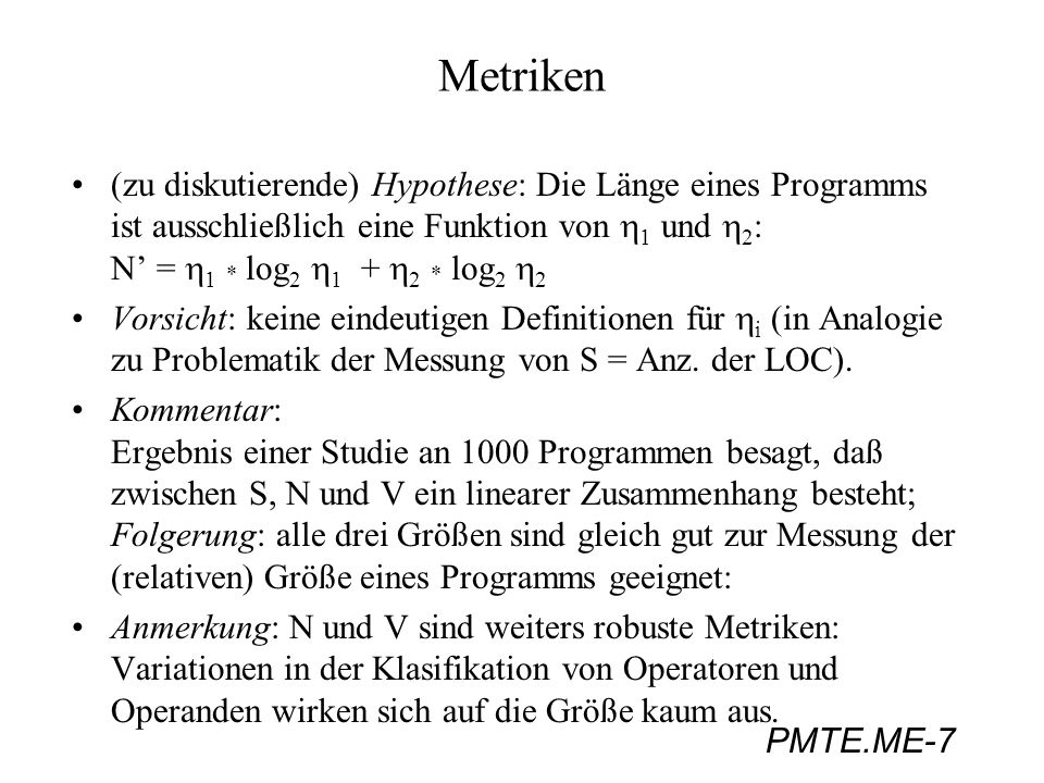 Metriken (zu diskutierende) Hypothese: Die Länge eines Programms ist ausschließlich eine Funktion von h1 und h2: N' = h1 * log2 h1 + h2 * log2 h2.