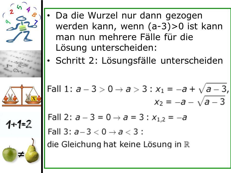 Da die Wurzel nur dann gezogen werden kann, wenn (a-3)>0 ist kann man nun mehrere Fälle für die Lösung unterscheiden: