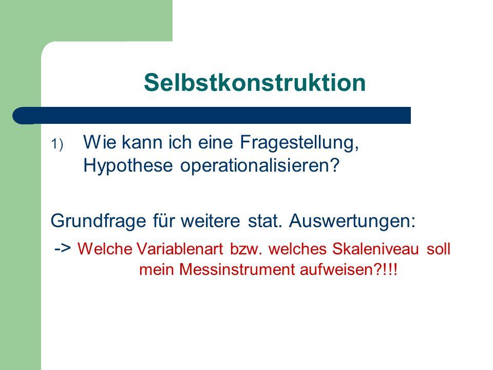 Selbstkonstruktion Wie kann ich eine Fragestellung, Hypothese operationalisieren Grundfrage für weitere stat. Auswertungen: