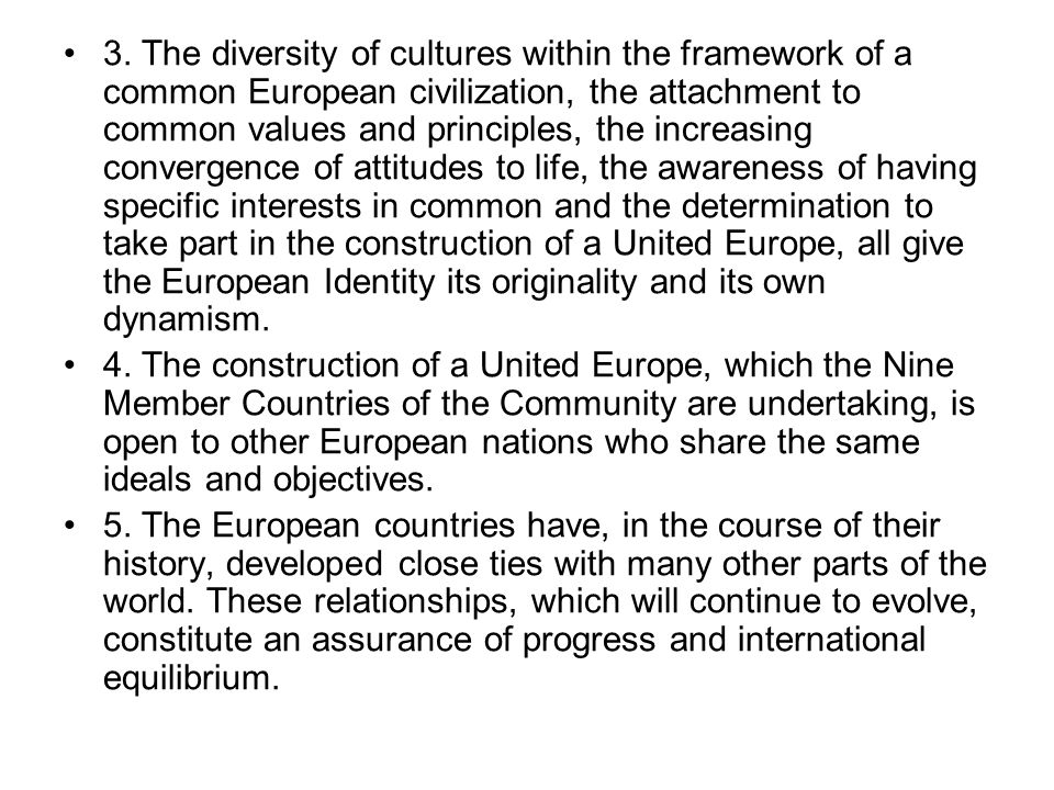 3. The diversity of cultures within the framework of a common European civilization, the attachment to common values and principles, the increasing convergence of attitudes to life, the awareness of having specific interests in common and the determination to take part in the construction of a United Europe, all give the European Identity its originality and its own dynamism.