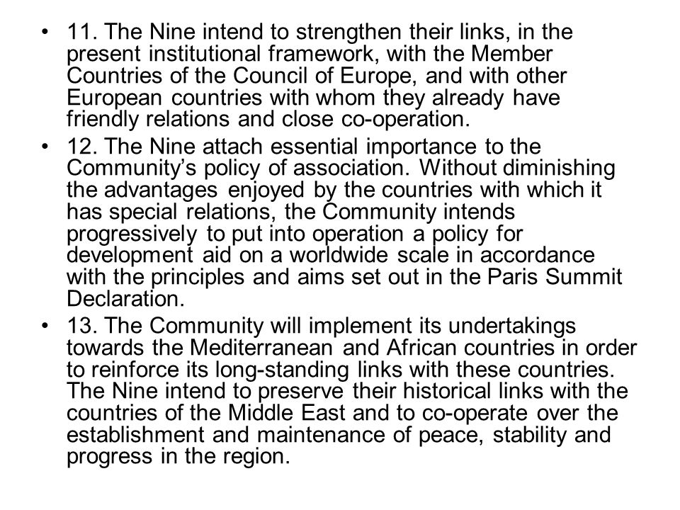 11. The Nine intend to strengthen their links, in the present institutional framework, with the Member Countries of the Council of Europe, and with other European countries with whom they already have friendly relations and close co-operation.