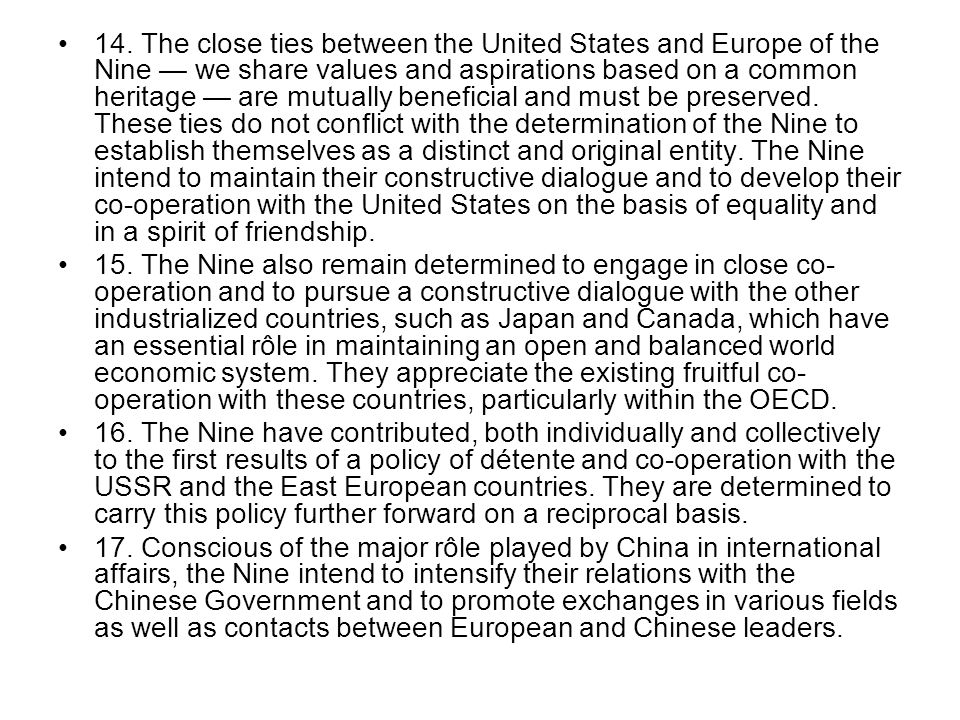 14. The close ties between the United States and Europe of the Nine — we share values and aspirations based on a common heritage — are mutually beneficial and must be preserved. These ties do not conflict with the determination of the Nine to establish themselves as a distinct and original entity. The Nine intend to maintain their constructive dialogue and to develop their co-operation with the United States on the basis of equality and in a spirit of friendship.