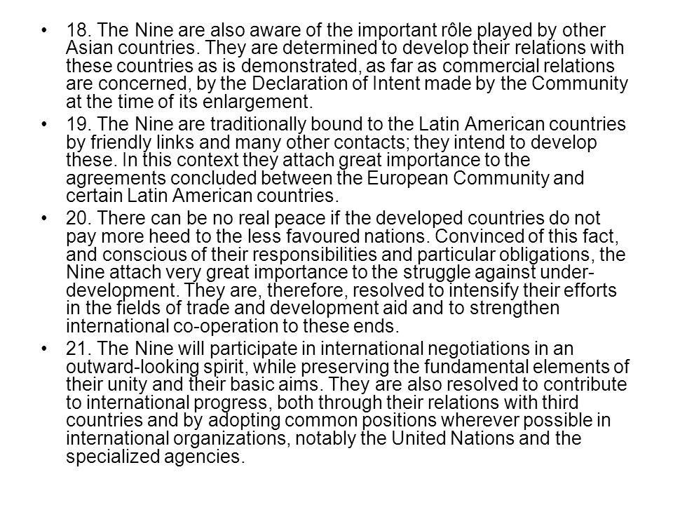 18. The Nine are also aware of the important rôle played by other Asian countries. They are determined to develop their relations with these countries as is demonstrated, as far as commercial relations are concerned, by the Declaration of Intent made by the Community at the time of its enlargement.