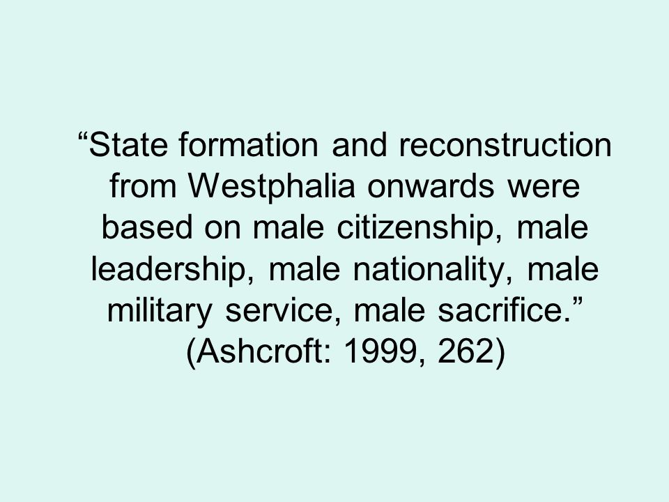 State formation and reconstruction from Westphalia onwards were based on male citizenship, male leadership, male nationality, male military service, male sacrifice. (Ashcroft: 1999, 262)