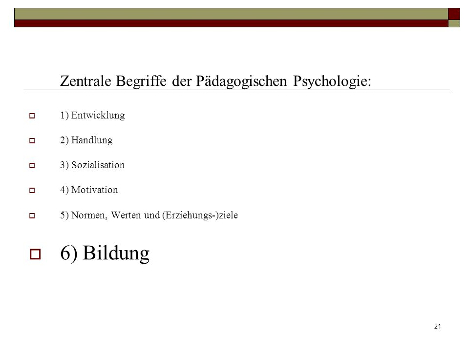 6) Bildung Zentrale Begriffe der Pädagogischen Psychologie: