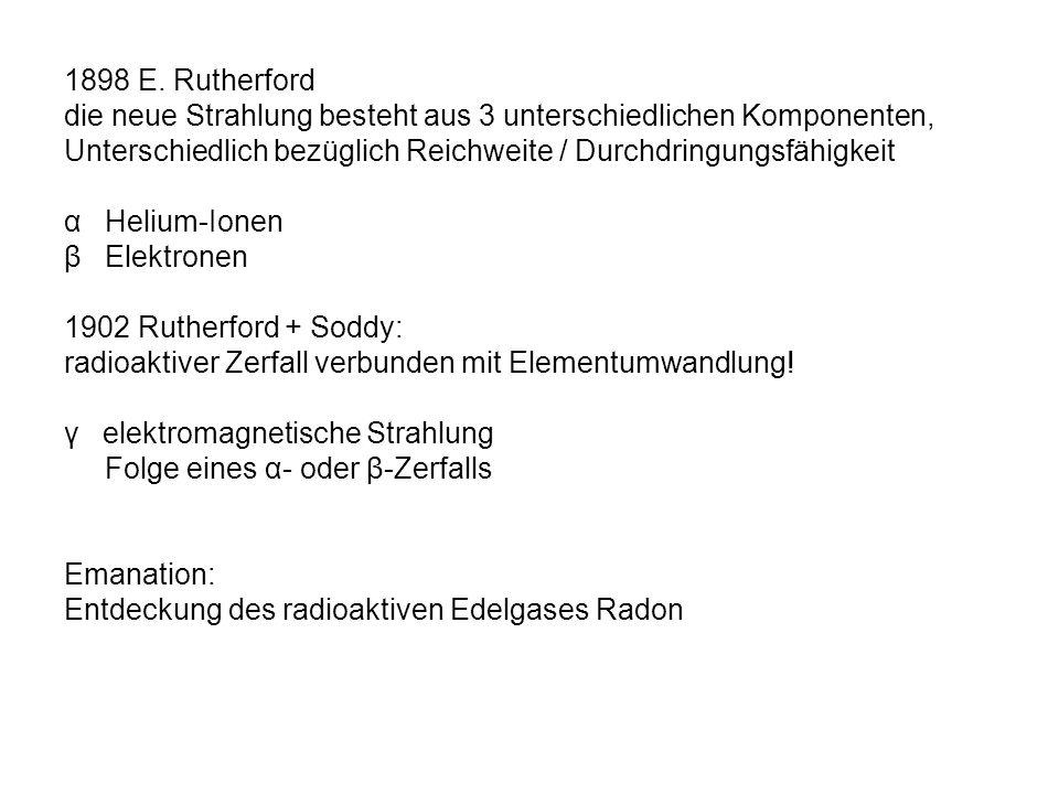 1898 E. Rutherford die neue Strahlung besteht aus 3 unterschiedlichen Komponenten, Unterschiedlich bezüglich Reichweite / Durchdringungsfähigkeit.
