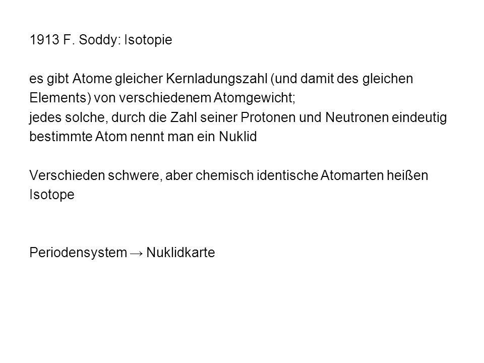 1913 F. Soddy: Isotopie es gibt Atome gleicher Kernladungszahl (und damit des gleichen. Elements) von verschiedenem Atomgewicht;